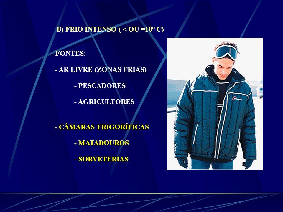 B) FRIO INTENSO ( < OU =10° C) - FONTES: - AR LIVRE (ZONAS FRIAS) - PESCADORES - AGRICULTORES - CÂMARAS FRIGORÍFICAS - MATADOUROS - SORVETERIAS