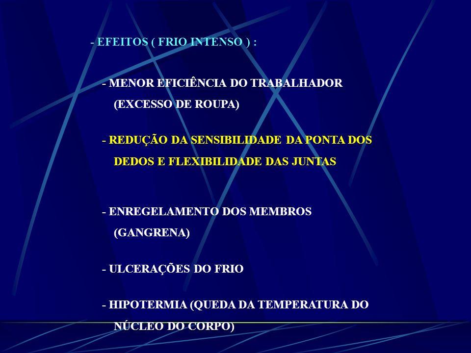 - EFEITOS ( FRIO INTENSO ) : - MENOR EFICIÊNCIA DO TRABALHADOR (EXCESSO DE ROUPA) - REDUÇÃO DA SENSIBILIDADE DA PONTA DOS DEDOS E FLEXIBILIDADE DAS JU