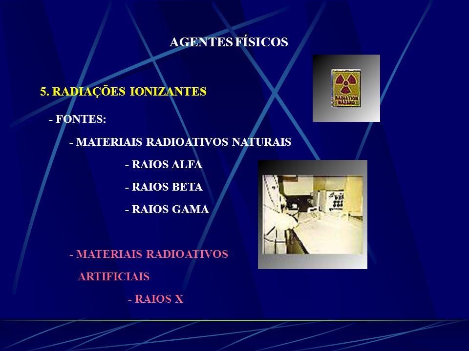 AGENTES FÍSICOS 5. RADIAÇÕES IONIZANTES - FONTES: - MATERIAIS RADIOATIVOS NATURAIS - RAIOS ALFA - RAIOS BETA - RAIOS GAMA - MATERIAIS RADIOATIVOS ARTI