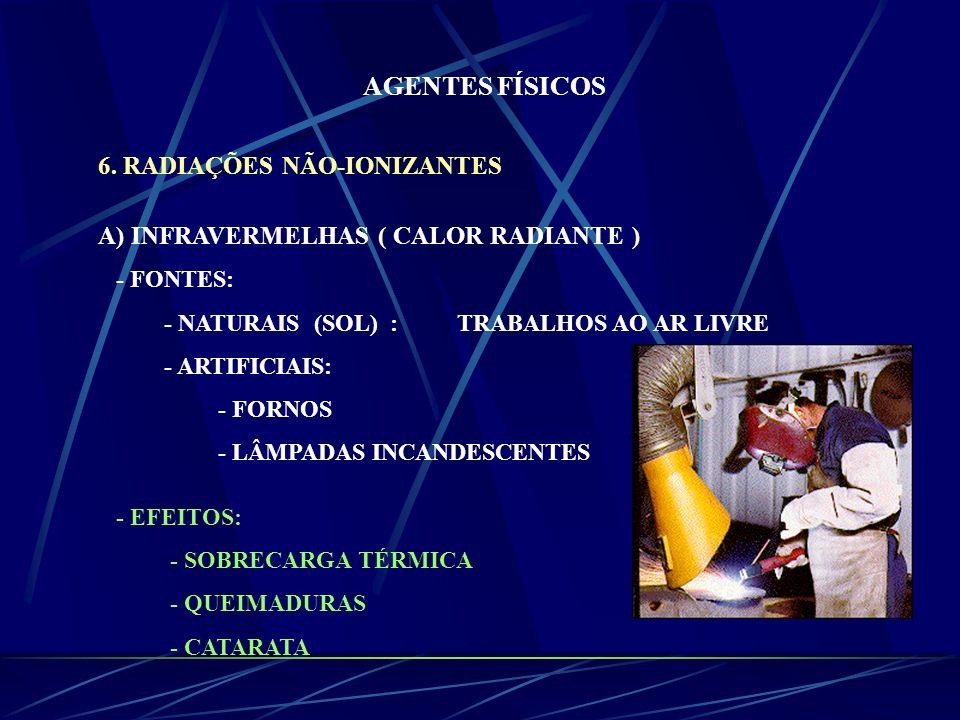 AGENTES FÍSICOS 6. RADIAÇÕES NÃO-IONIZANTES A) INFRAVERMELHAS ( CALOR RADIANTE ) - FONTES: - NATURAIS (SOL) : TRABALHOS AO AR LIVRE - ARTIFICIAIS: - F