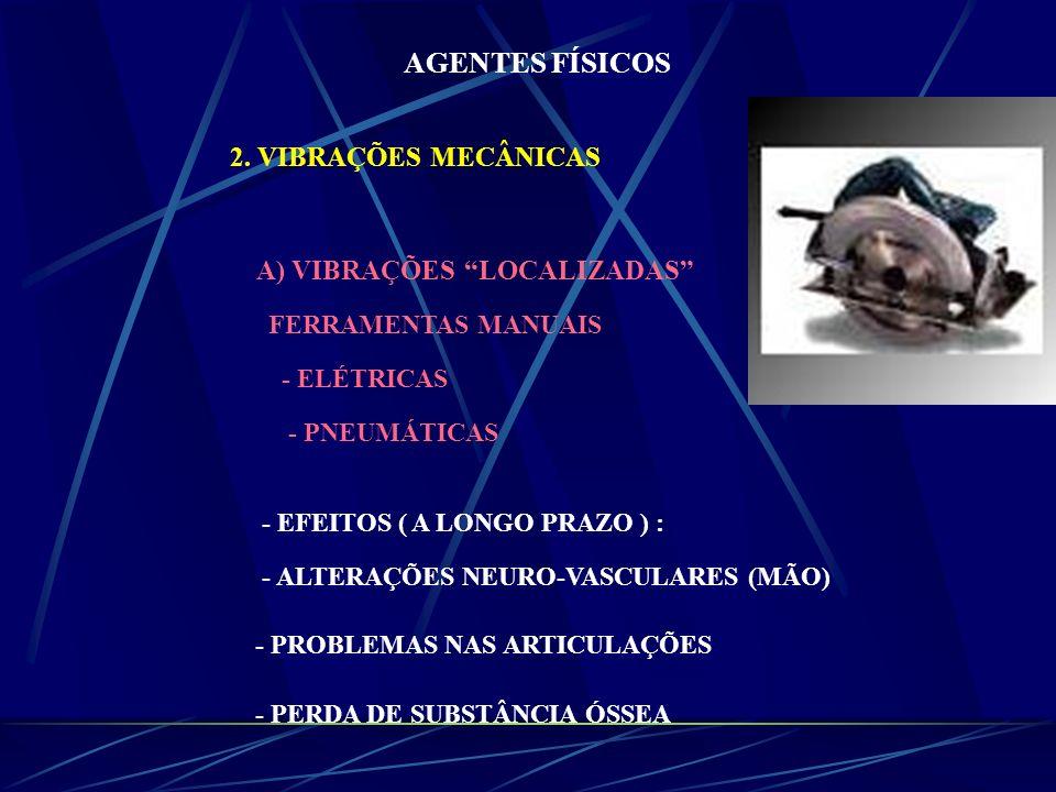 AGENTES FÍSICOS 2. VIBRAÇÕES MECÂNICAS A) VIBRAÇÕES LOCALIZADAS FERRAMENTAS MANUAIS - ELÉTRICAS - PNEUMÁTICAS - EFEITOS ( A LONGO PRAZO ) : - ALTERAÇÕ