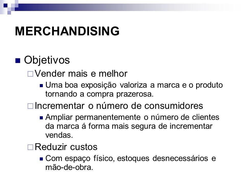 MERCHANDISING Objetivos Vender mais e melhor Uma boa exposição valoriza a marca e o produto tornando a compra prazerosa. Incrementar o número de consu