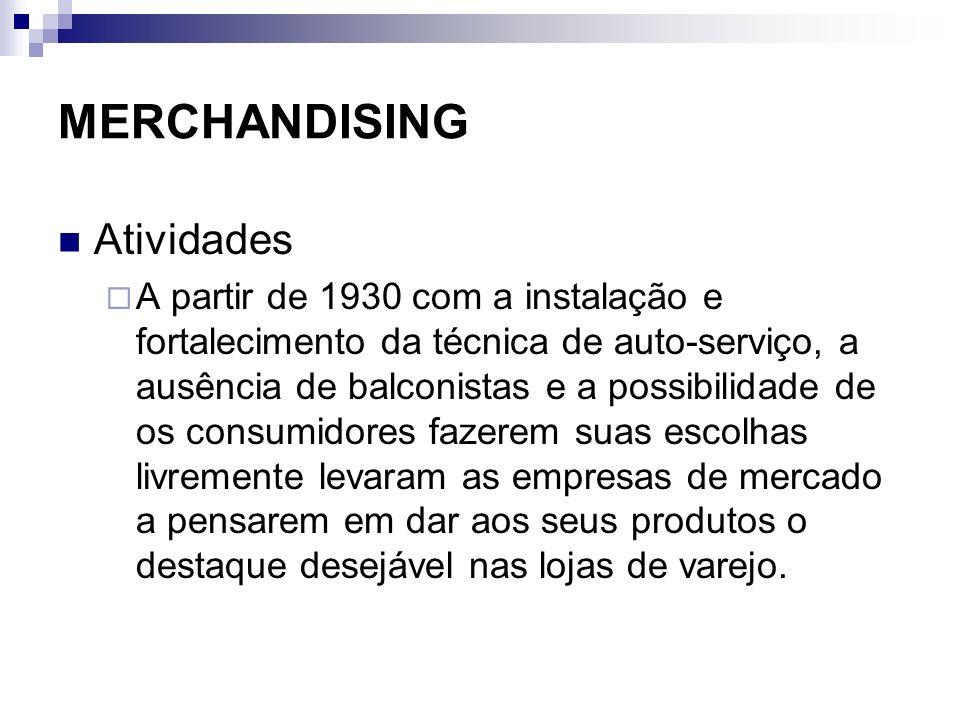 MERCHANDISING Atividades A partir de 1930 com a instalação e fortalecimento da técnica de auto-serviço, a ausência de balconistas e a possibilidade de