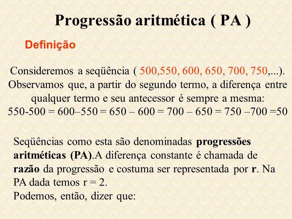 Progressão aritmética ( PA ) Definição Consideremos a seqüência ( 500,550, 600, 650, 700, 750,...). Observamos que, a partir do segundo termo, a difer