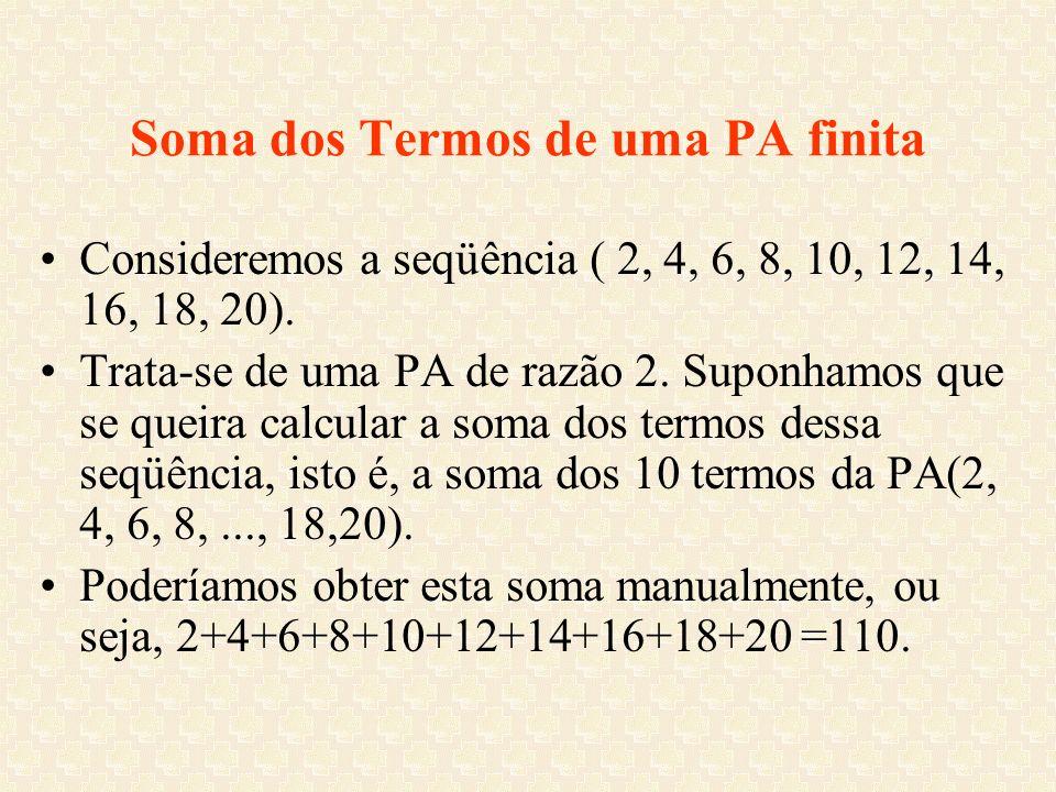 Soma dos Termos de uma PA finita Consideremos a seqüência ( 2, 4, 6, 8, 10, 12, 14, 16, 18, 20). Trata-se de uma PA de razão 2. Suponhamos que se quei