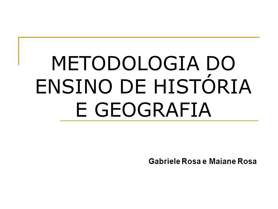 METODOLOGIA DO ENSINO DE HISTÓRIA E GEOGRAFIA Gabriele Rosa e Maiane Rosa