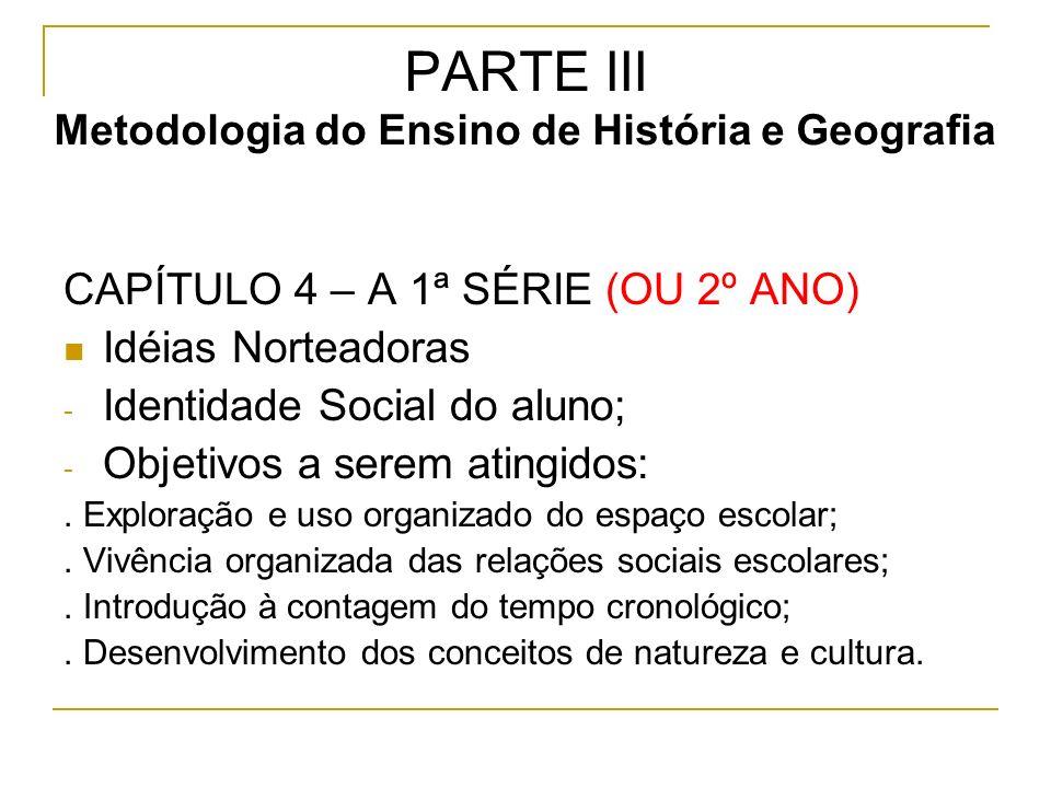 PARTE III Metodologia do Ensino de História e Geografia CAPÍTULO 4 – A 1ª SÉRIE (OU 2º ANO) Idéias Norteadoras - Identidade Social do aluno; - Objetivos a serem atingidos:.