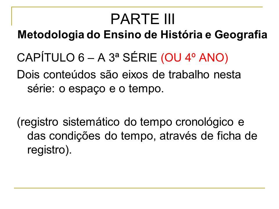 PARTE III Metodologia do Ensino de História e Geografia CAPÍTULO 6 – A 3ª SÉRIE (OU 4º ANO) Dois conteúdos são eixos de trabalho nesta série: o espaço e o tempo.