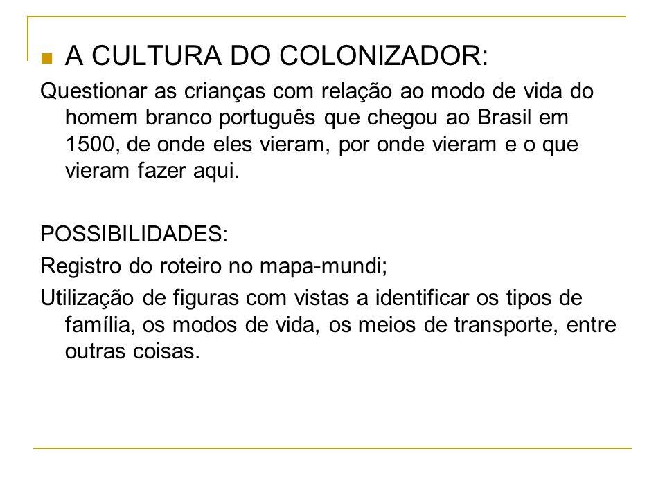 A CULTURA DO COLONIZADOR: Questionar as crianças com relação ao modo de vida do homem branco português que chegou ao Brasil em 1500, de onde eles vieram, por onde vieram e o que vieram fazer aqui.