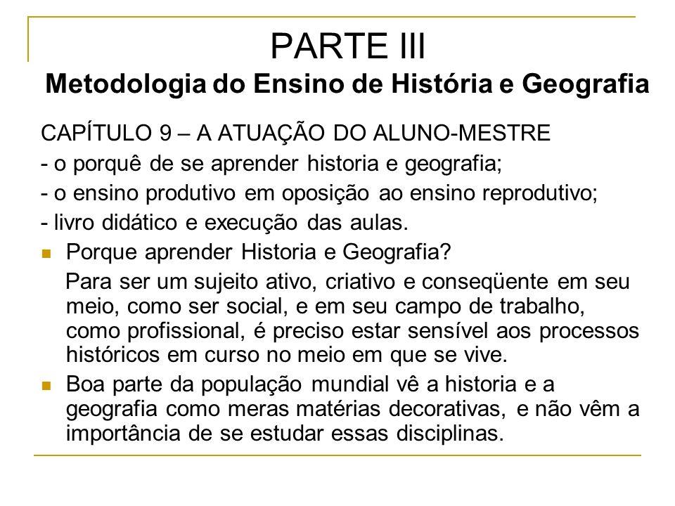 PARTE III Metodologia do Ensino de História e Geografia CAPÍTULO 9 – A ATUAÇÃO DO ALUNO-MESTRE - o porquê de se aprender historia e geografia; - o ensino produtivo em oposição ao ensino reprodutivo; - livro didático e execução das aulas.