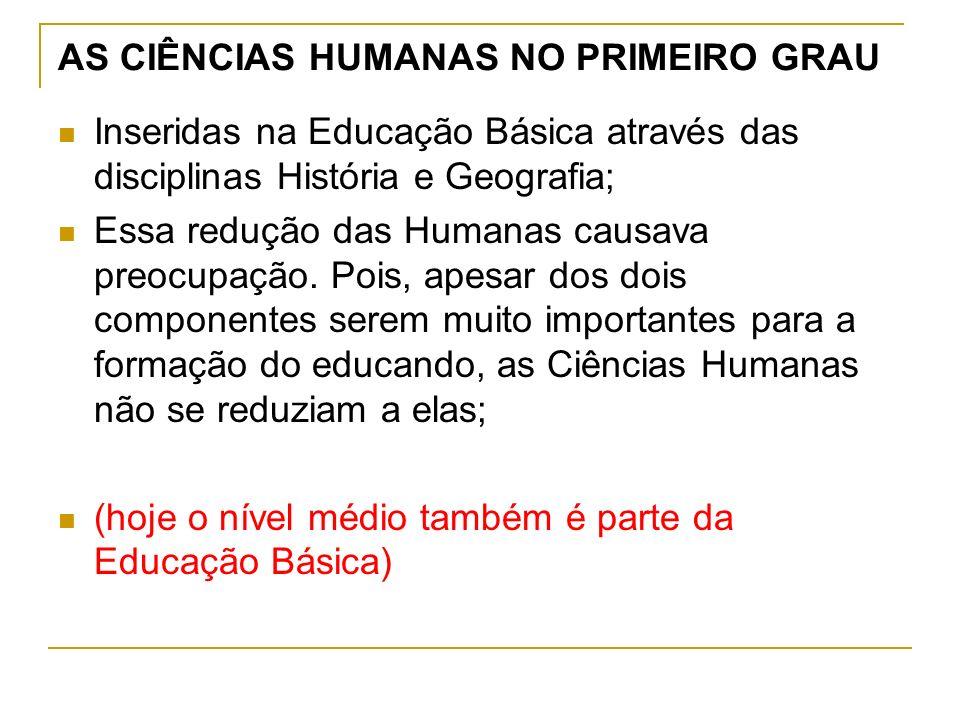 AS CIÊNCIAS HUMANAS NO PRIMEIRO GRAU Inseridas na Educação Básica através das disciplinas História e Geografia; Essa redução das Humanas causava preocupação.