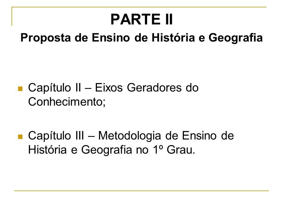 PARTE II Proposta de Ensino de História e Geografia Capítulo II – Eixos Geradores do Conhecimento; Capítulo III – Metodologia de Ensino de História e Geografia no 1º Grau.