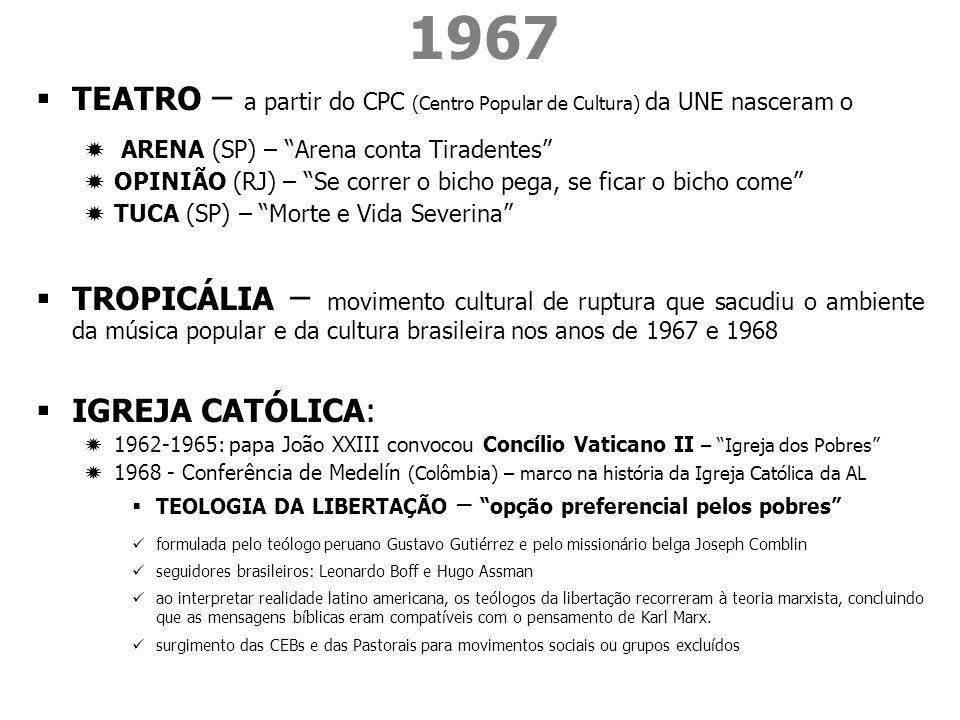 1967 TEATRO – a partir do CPC (Centro Popular de Cultura) da UNE nasceram o ARENA (SP) – Arena conta Tiradentes OPINIÃO (RJ) – Se correr o bicho pega, se ficar o bicho come TUCA (SP) – Morte e Vida Severina TROPICÁLIA – movimento cultural de ruptura que sacudiu o ambiente da música popular e da cultura brasileira nos anos de 1967 e 1968 IGREJA CATÓLICA: 1962-1965: papa João XXIII convocou Concílio Vaticano II – Igreja dos Pobres 1968 - Conferência de Medelín (Colômbia) – marco na história da Igreja Católica da AL TEOLOGIA DA LIBERTAÇÃO – opção preferencial pelos pobres formulada pelo teólogo peruano Gustavo Gutiérrez e pelo missionário belga Joseph Comblin seguidores brasileiros: Leonardo Boff e Hugo Assman ao interpretar realidade latino americana, os teólogos da libertação recorreram à teoria marxista, concluindo que as mensagens bíblicas eram compatíveis com o pensamento de Karl Marx.