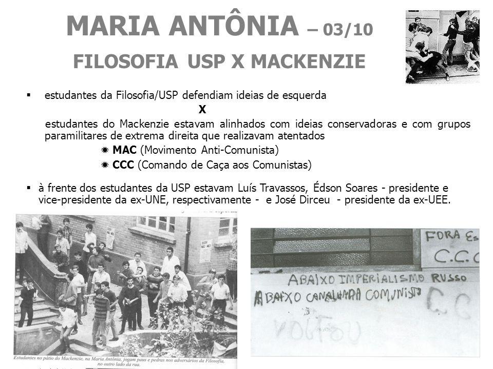 MARIA ANTÔNIA – 03/10 FILOSOFIA USP X MACKENZIE estudantes da Filosofia/USP defendiam ideias de esquerda X estudantes do Mackenzie estavam alinhados com ideias conservadoras e com grupos paramilitares de extrema direita que realizavam atentados MAC (Movimento Anti-Comunista) CCC (Comando de Caça aos Comunistas) à frente dos estudantes da USP estavam Luís Travassos, Édson Soares - presidente e vice-presidente da ex-UNE, respectivamente - e José Dirceu - presidente da ex-UEE.