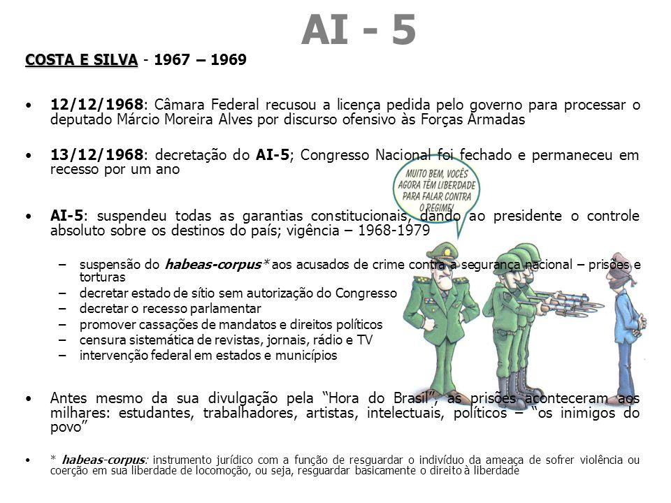 AI - 5 COSTA E SILVA COSTA E SILVA - 1967 – 1969 12/12/1968: Câmara Federal recusou a licença pedida pelo governo para processar o deputado Márcio Moreira Alves por discurso ofensivo às Forças Armadas 13/12/1968: decretação do AI-5; Congresso Nacional foi fechado e permaneceu em recesso por um ano AI-5: suspendeu todas as garantias constitucionais, dando ao presidente o controle absoluto sobre os destinos do país; vigência – 1968-1979 –suspensão do habeas-corpus* aos acusados de crime contra a segurança nacional – prisões e torturas –decretar estado de sítio sem autorização do Congresso –decretar o recesso parlamentar –promover cassações de mandatos e direitos políticos –censura sistemática de revistas, jornais, rádio e TV –intervenção federal em estados e municípios Antes mesmo da sua divulgação pela Hora do Brasil, as prisões aconteceram aos milhares: estudantes, trabalhadores, artistas, intelectuais, políticos – os inimigos do povo * habeas-corpus: instrumento jurídico com a função de resguardar o indivíduo da ameaça de sofrer violência ou coerção em sua liberdade de locomoção, ou seja, resguardar basicamente o direito à liberdade
