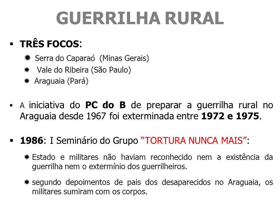 GUERRILHA RURAL TRÊS FOCOS : Serra do Caparaó (Minas Gerais) Vale do Ribeira (São Paulo) Araguaia (Pará) A iniciativa do PC do B de preparar a guerrilha rural no Araguaia desde 1967 foi exterminada entre 1972 e 1975.