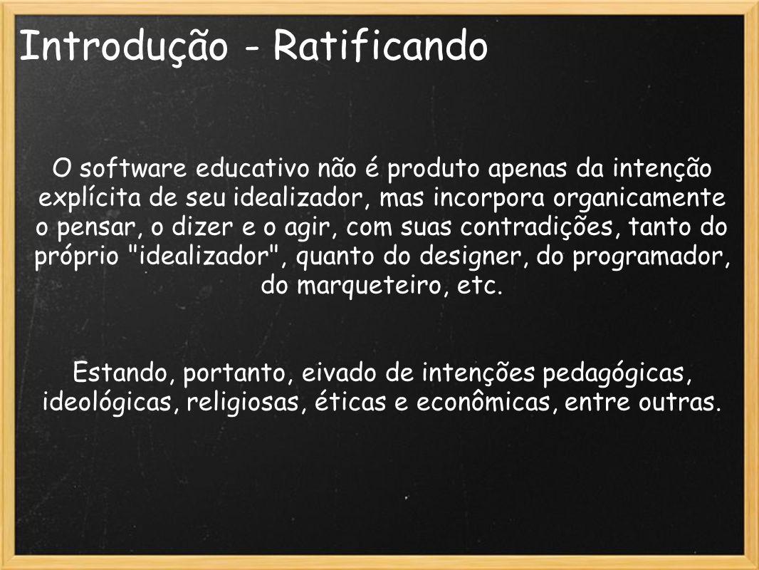Introdução - Ratificando O software educativo não é produto apenas da intenção explícita de seu idealizador, mas incorpora organicamente o pensar, o d