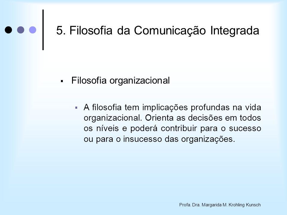 Profa. Dra. Margarida M. Krohling Kunsch 5. Filosofia da Comunicação Integrada Filosofia organizacional A filosofia tem implicações profundas na vida