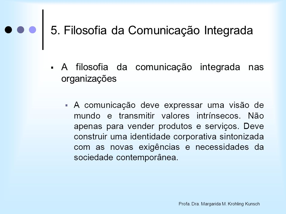 Profa. Dra. Margarida M. Krohling Kunsch 5. Filosofia da Comunicação Integrada A filosofia da comunicação integrada nas organizações A comunicação dev
