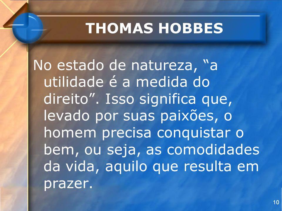 10 THOMAS HOBBES No estado de natureza, a utilidade é a medida do direito. Isso significa que, levado por suas paixões, o homem precisa conquistar o b
