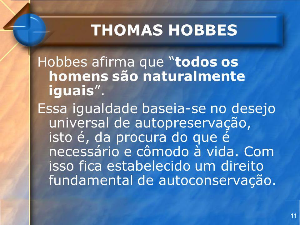 11 THOMAS HOBBES Hobbes afirma que todos os homens são naturalmente iguais. Essa igualdade baseia-se no desejo universal de autopreservação, isto é, d