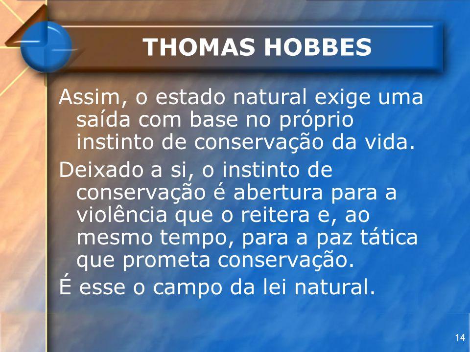 14 THOMAS HOBBES Assim, o estado natural exige uma saída com base no próprio instinto de conservação da vida. Deixado a si, o instinto de conservação