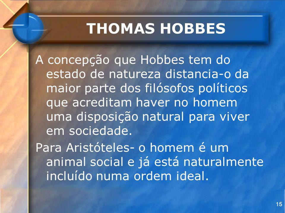 15 THOMAS HOBBES A concepção que Hobbes tem do estado de natureza distancia-o da maior parte dos filósofos políticos que acreditam haver no homem uma