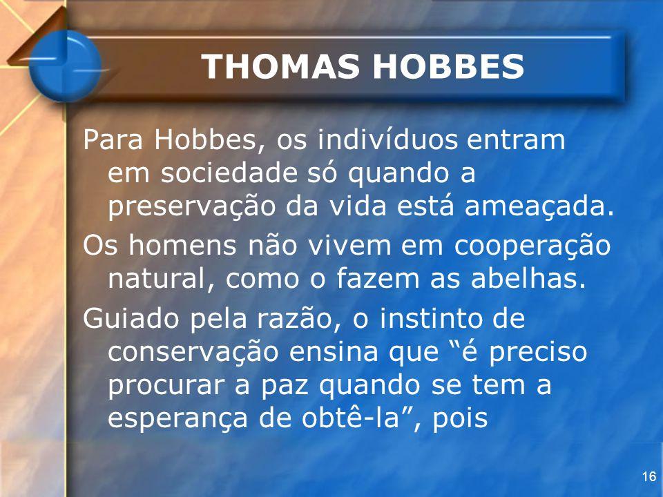 16 THOMAS HOBBES Para Hobbes, os indivíduos entram em sociedade só quando a preservação da vida está ameaçada. Os homens não vivem em cooperação natur