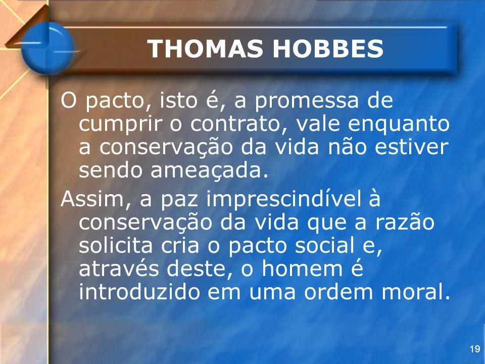 19 THOMAS HOBBES O pacto, isto é, a promessa de cumprir o contrato, vale enquanto a conservação da vida não estiver sendo ameaçada. Assim, a paz impre