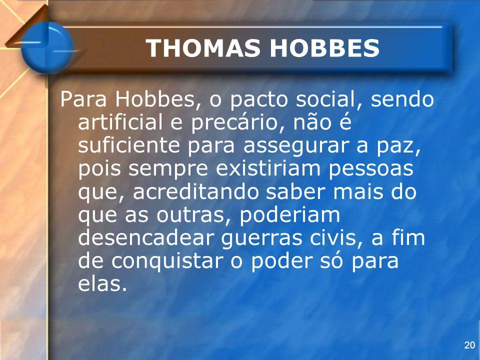 20 THOMAS HOBBES Para Hobbes, o pacto social, sendo artificial e precário, não é suficiente para assegurar a paz, pois sempre existiriam pessoas que,