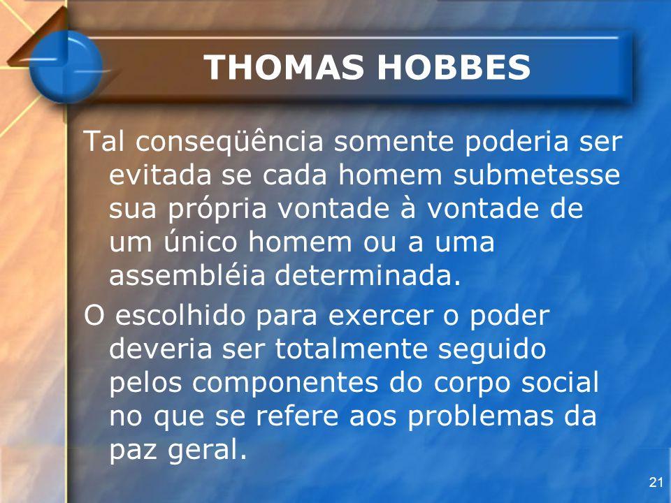 21 THOMAS HOBBES Tal conseqüência somente poderia ser evitada se cada homem submetesse sua própria vontade à vontade de um único homem ou a uma assemb
