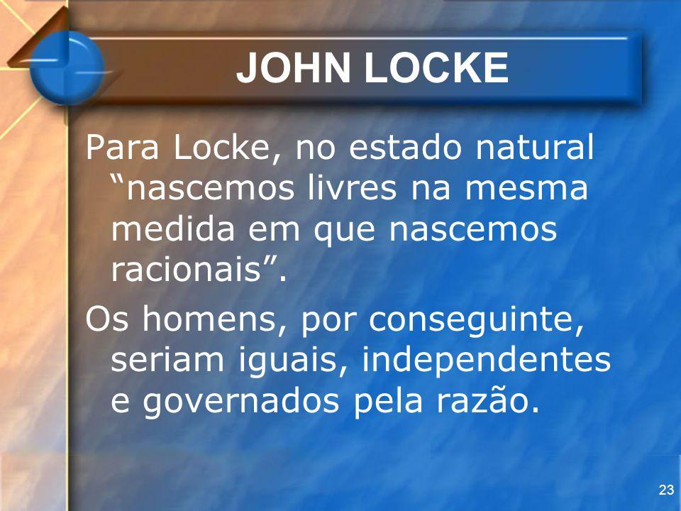 23 JOHN LOCKE Para Locke, no estado natural nascemos livres na mesma medida em que nascemos racionais. Os homens, por conseguinte, seriam iguais, inde