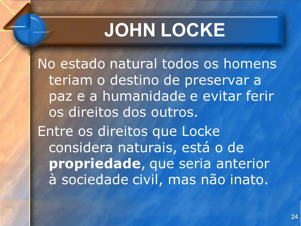 24 JOHN LOCKE No estado natural todos os homens teriam o destino de preservar a paz e a humanidade e evitar ferir os direitos dos outros. Entre os dir