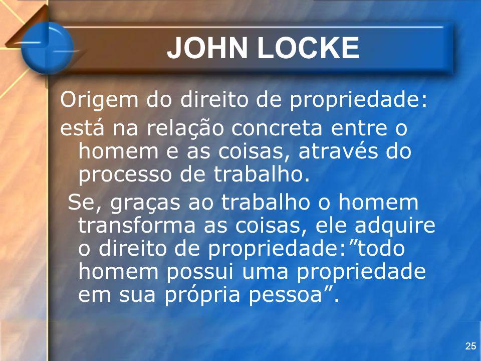 25 JOHN LOCKE Origem do direito de propriedade: está na relação concreta entre o homem e as coisas, através do processo de trabalho. Se, graças ao tra