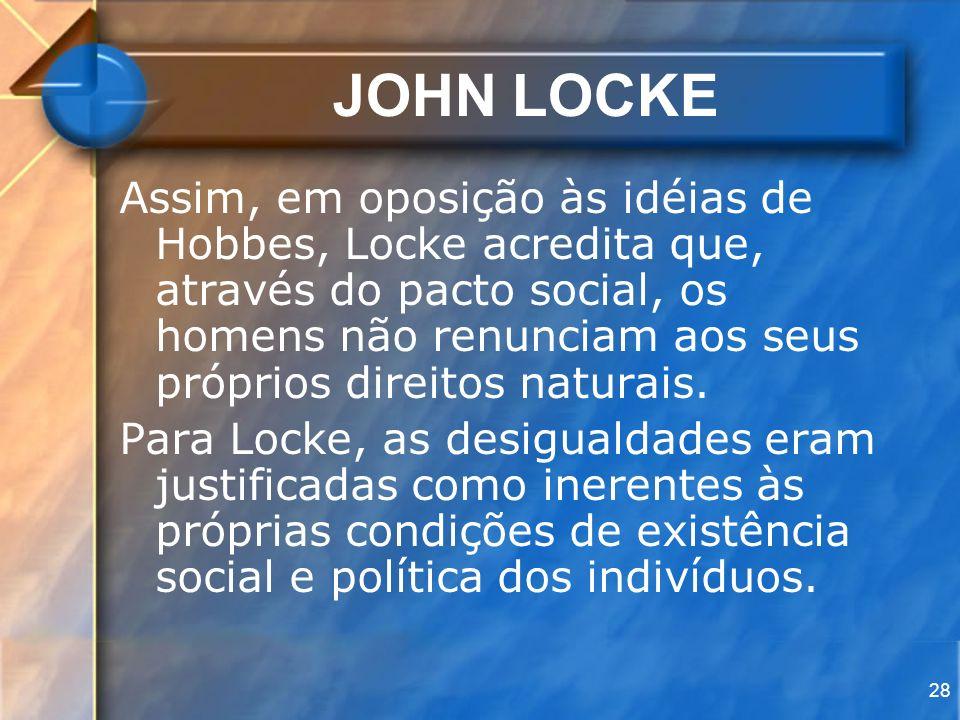 28 JOHN LOCKE Assim, em oposição às idéias de Hobbes, Locke acredita que, através do pacto social, os homens não renunciam aos seus próprios direitos