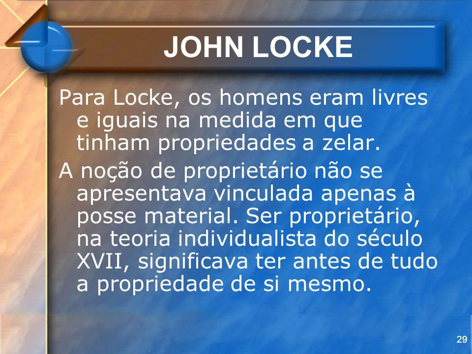29 JOHN LOCKE Para Locke, os homens eram livres e iguais na medida em que tinham propriedades a zelar. A noção de proprietário não se apresentava vinc