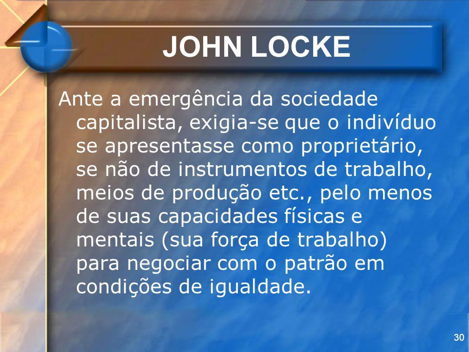 30 JOHN LOCKE Ante a emergência da sociedade capitalista, exigia-se que o indivíduo se apresentasse como proprietário, se não de instrumentos de traba