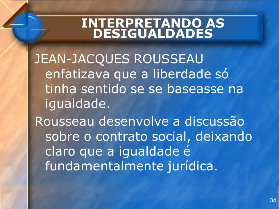 34 INTERPRETANDO AS DESIGUALDADES JEAN-JACQUES ROUSSEAU enfatizava que a liberdade só tinha sentido se se baseasse na igualdade. Rousseau desenvolve a