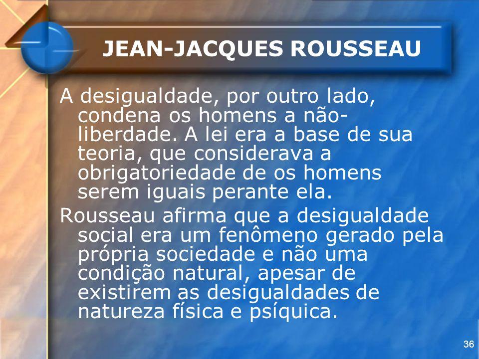 36 JEAN-JACQUES ROUSSEAU A desigualdade, por outro lado, condena os homens a não- liberdade. A lei era a base de sua teoria, que considerava a obrigat