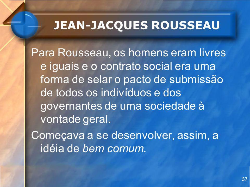 37 JEAN-JACQUES ROUSSEAU Para Rousseau, os homens eram livres e iguais e o contrato social era uma forma de selar o pacto de submissão de todos os ind
