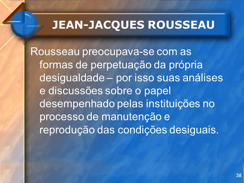 38 JEAN-JACQUES ROUSSEAU Rousseau preocupava-se com as formas de perpetuação da própria desigualdade – por isso suas análises e discussões sobre o pap