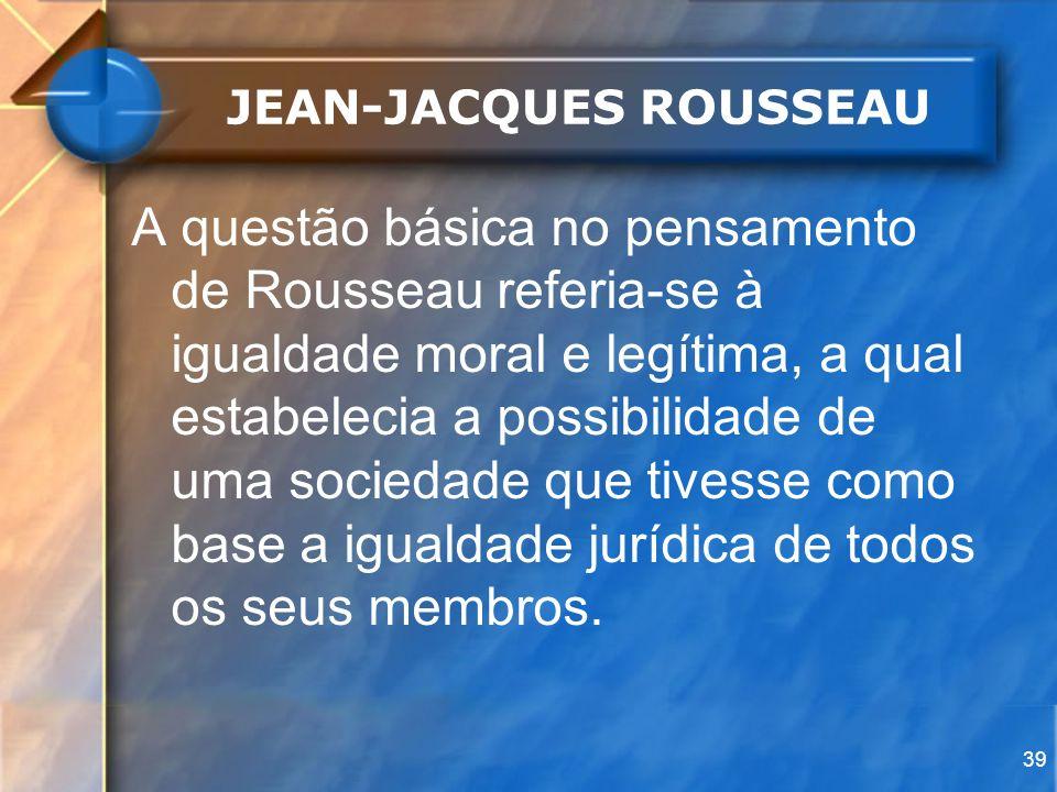 39 JEAN-JACQUES ROUSSEAU A questão básica no pensamento de Rousseau referia-se à igualdade moral e legítima, a qual estabelecia a possibilidade de uma