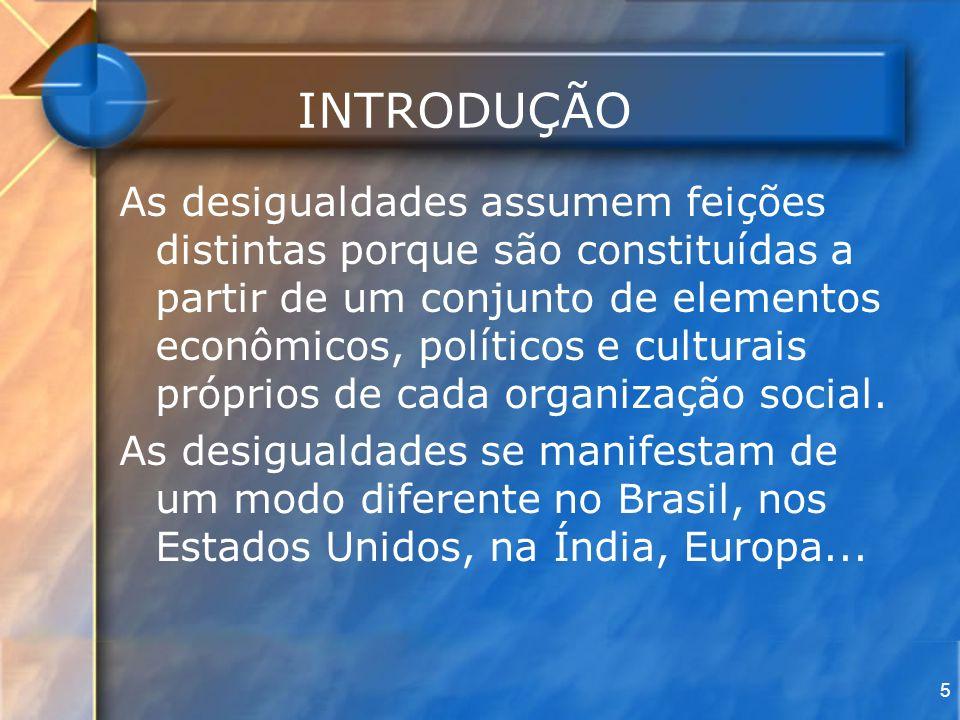 5 INTRODUÇÃO As desigualdades assumem feições distintas porque são constituídas a partir de um conjunto de elementos econômicos, políticos e culturais