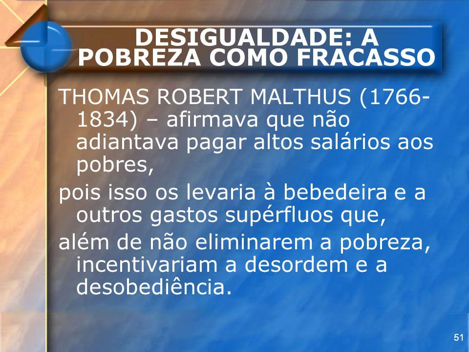 51 DESIGUALDADE: A POBREZA COMO FRACASSO THOMAS ROBERT MALTHUS (1766- 1834) – afirmava que não adiantava pagar altos salários aos pobres, pois isso os