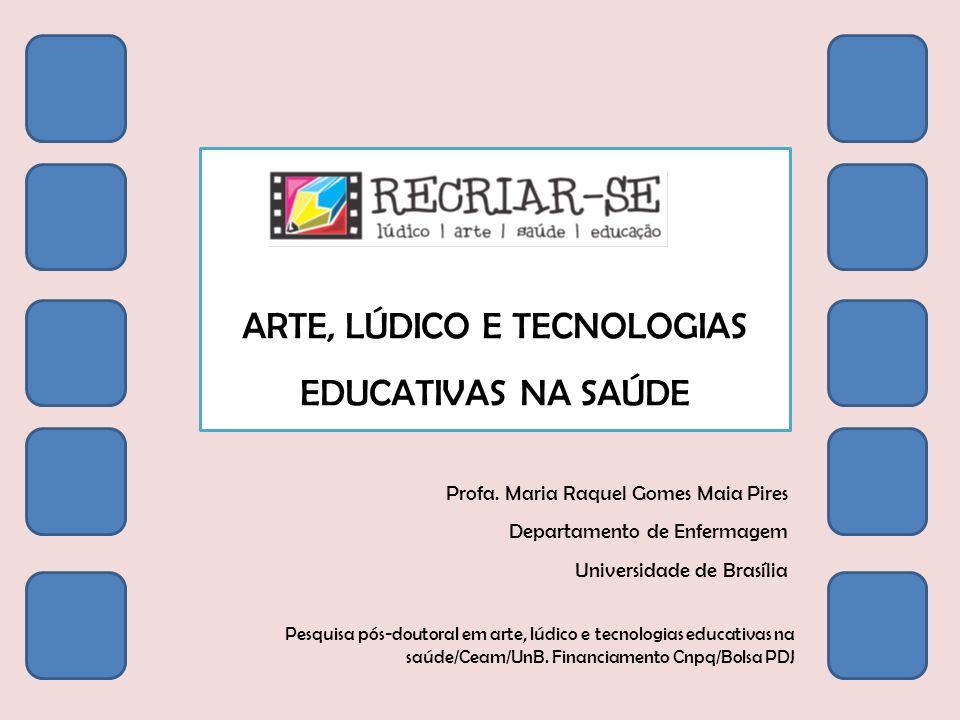 ARTE, LÚDICO E TECNOLOGIAS EDUCATIVAS NA SAÚDE Profa. Maria Raquel Gomes Maia Pires Departamento de Enfermagem Universidade de Brasília Pesquisa pós-d