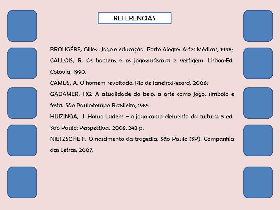 REFERENCIAS BROUGÈRE, Gilles. Jogo e educação. Porto Alegre: Artes Médicas, 1998; CALLOIS, R. Os homens e os jogos:máscara e vertigem. Lisboa:Ed. Coto