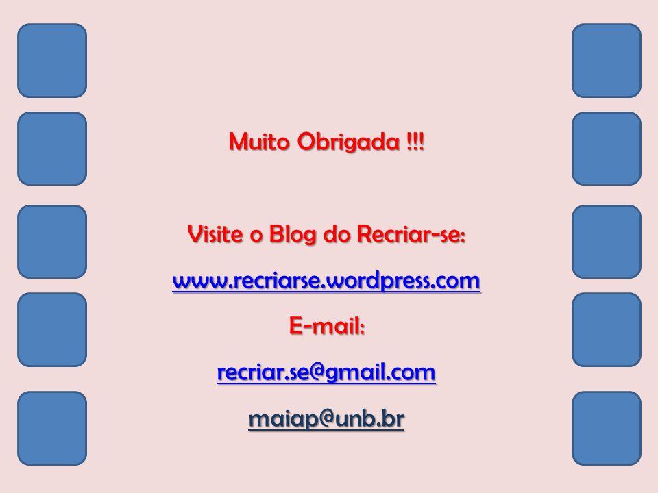 Muito Obrigada !!! Visite o Blog do Recriar-se: www.recriarse.wordpress.com E-mail: recriar.se@gmail.com maiap@unb.br