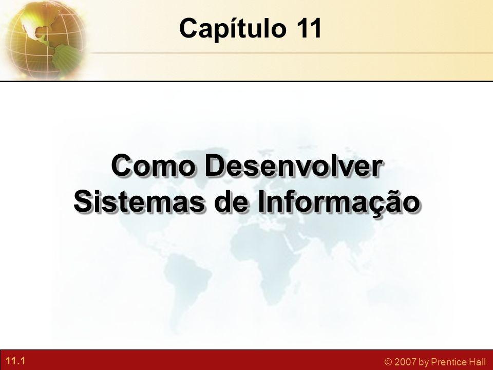 11.1 © 2007 by Prentice Hall Capítulo 11 Como Desenvolver Sistemas de Informação