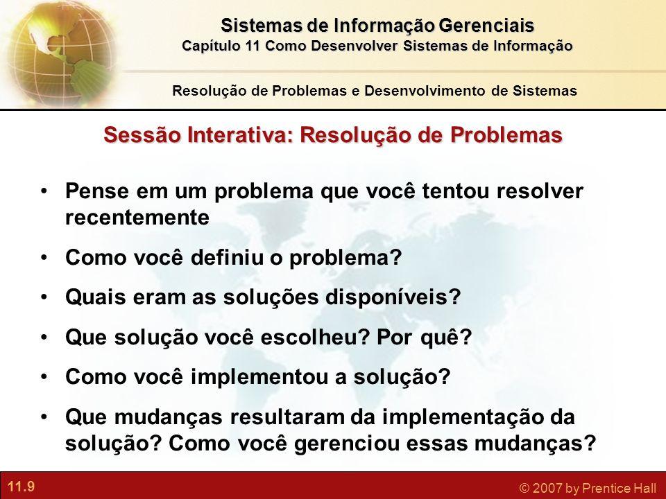 11.9 © 2007 by Prentice Hall Sistemas de Informação Gerenciais Capítulo 11 Como Desenvolver Sistemas de Informação Sessão Interativa: Resolução de Pro