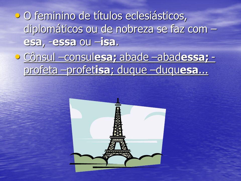 O feminino de títulos eclesiásticos, diplomáticos ou de nobreza se faz com – esa, -essa ou –isa. O feminino de títulos eclesiásticos, diplomáticos ou